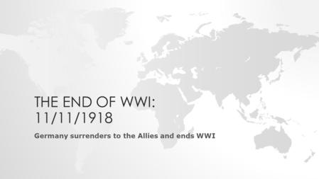 THE END OF WWI: 11/11/1918 Germany surrenders to the Allies and ends WWI.
