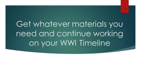 Get whatever materials you need and continue working on your WWI Timeline.