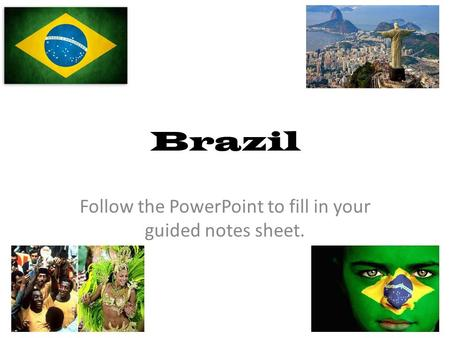 Brazil Follow the PowerPoint to fill in your guided notes sheet.