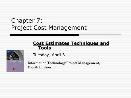 Chapter 7: Project Cost Management Information Technology Project Management, Fourth Edition Cost Estimates Techniques and Tools Tuesday, April 3.