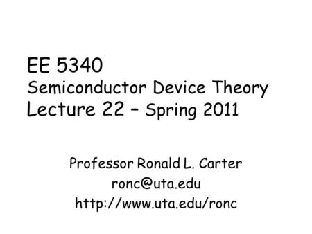EE 5340 Semiconductor Device Theory Lecture 22 – Spring 2011 Professor Ronald L. Carter