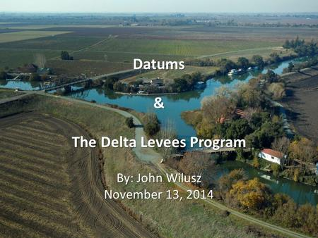 Datums& The Delta Levees Program By: John Wilusz November 13, 2014.