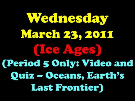 Wednesday March 23, 2011 (Ice Ages) (Period 5 Only: Video and Quiz – Oceans, Earth's Last Frontier)