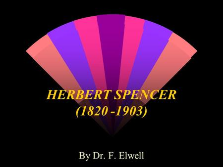 HERBERT SPENCER (1820 -1903) By Dr. F. Elwell. MATERIALISM THE AVERAGE OPINION IN EVERY AGE AND COUNTRY IS A FUNCTION OF THE SOCIAL STRUCTURE IN THAT.