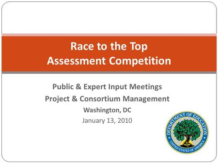 Race to the Top Assessment Competition Public & Expert Input Meetings Project & Consortium Management Washington, DC January 13, 2010.