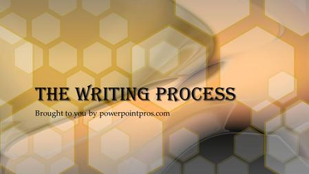 Brought to you by powerpointpros.com The Writing Process.