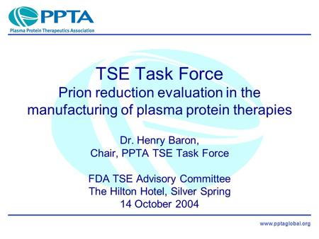 Www.pptaglobal.org TSE Task Force Prion reduction evaluation in the manufacturing of plasma protein therapies Dr. Henry Baron, Chair, PPTA TSE Task Force.