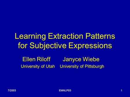 7/2003EMNLP031 Learning Extraction Patterns for Subjective Expressions Ellen Riloff Janyce Wiebe University of Utah University of Pittsburgh.