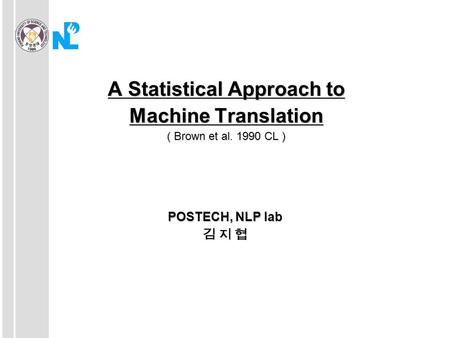A Statistical Approach to Machine Translation ( Brown et al. 1990 CL ) POSTECH, NLP lab 김 지 협.