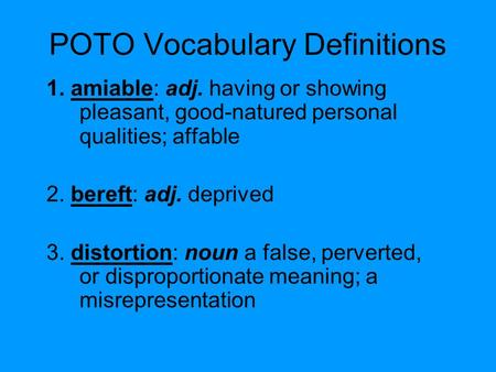 POTO Vocabulary Definitions 1. amiable: adj. having or showing pleasant, good-natured personal qualities; affable 2. bereft: adj. deprived 3. distortion: