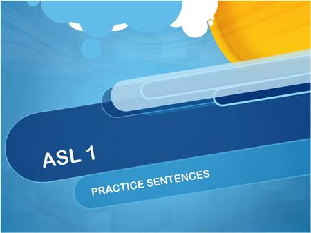 ASL 1 PRACTICE SENTENCES. Review for the Final Exam You will have an opportunity to practice signing sentences from the units. This practice includes.