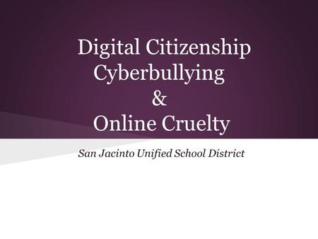 Digital Citizenship Cyberbullying & Online Cruelty San Jacinto Unified School District.