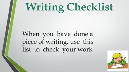 Writing Checklist When you have done a piece of writing, use this list to check your work.