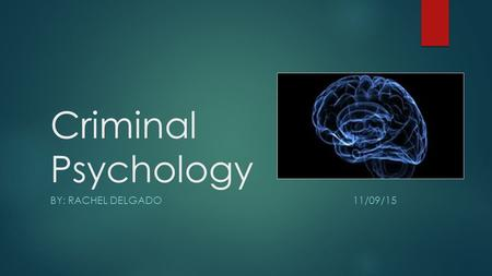 Criminal Psychology BY: Rachel Delgado   11/09/15.
