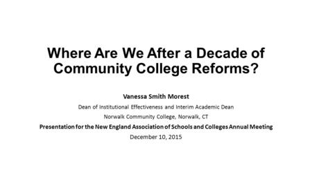 Where Are We After a Decade of Community College Reforms? Vanessa Smith Morest Dean of Institutional Effectiveness and Interim Academic Dean Norwalk Community.