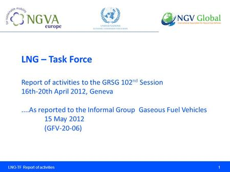 LNG-TF Report of activities 1 LNG – Task Force Report of activities to the GRSG 102 nd Session 16th-20th April 2012, Geneva....As reported to the Informal.