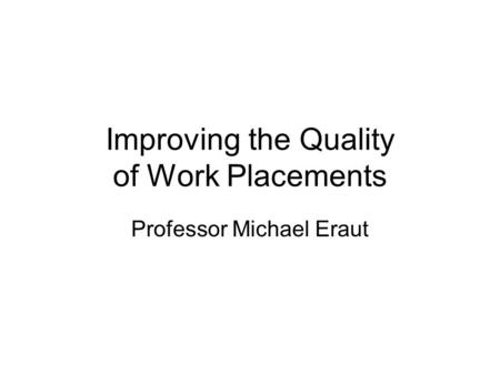 Improving the Quality of Work Placements Professor Michael Eraut.