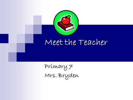 Meet the Teacher Primary 7 Mrs. Bryden. Class Primary 7 Curriculum Procedures What you can do.