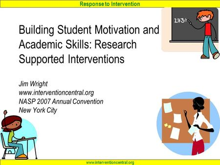 Response to Intervention www.interventioncentral.org Building Student Motivation and Academic Skills: Research Supported Interventions Jim Wright www.interventioncentral.org.