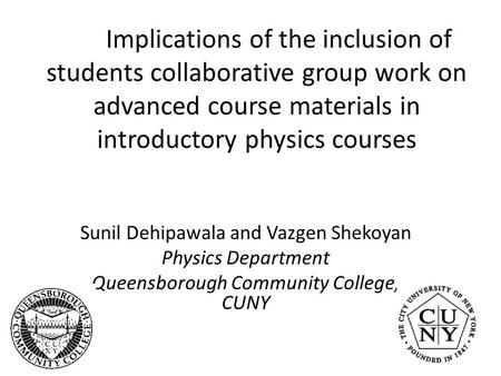 Implications of the inclusion of students collaborative group work on advanced course materials in introductory physics courses Sunil Dehipawala and Vazgen.