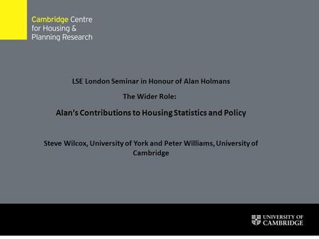 LSE London Seminar in Honour of Alan Holmans The Wider Role: Alan's Contributions to Housing Statistics and Policy Steve Wilcox, University of York and.