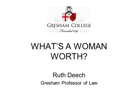 WHAT'S A WOMAN WORTH? Ruth Deech Gresham Professor of Law.