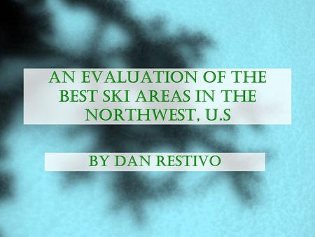 An Evaluation of the Best Ski Areas in the Northwest, U.S By Dan Restivo.
