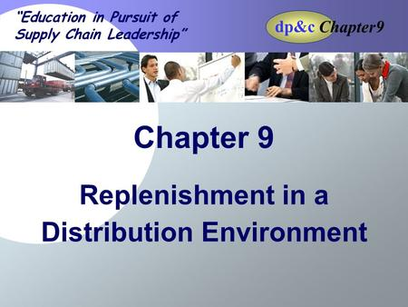 "Chapter9 dp&c 9-1 ""Education in Pursuit of Supply Chain Leadership"" Chapter 9 dp&c Replenishment in a Distribution Environment."