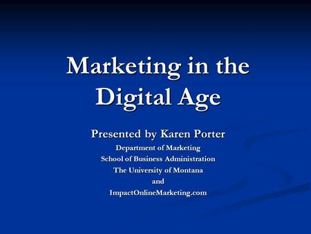 Marketing in the Digital Age Presented by Karen Porter Department of Marketing School of Business Administration The University of Montana andImpactOnlineMarketing.com.