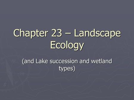 Chapter 23 – Landscape Ecology (and Lake succession and wetland types)