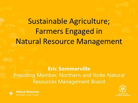 Eric Sommerville Presiding Member, Northern and Yorke Natural Resources Management Board Sustainable Agriculture; Farmers Engaged in Natural Resource Management.