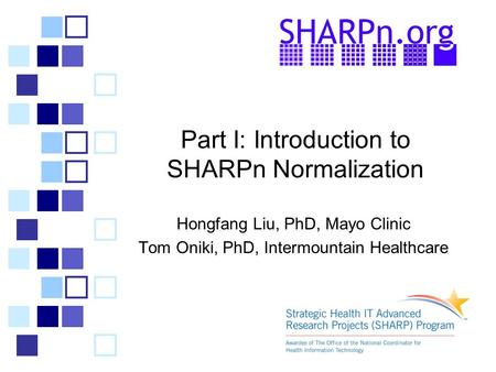 Part I: Introduction to SHARPn Normalization Hongfang Liu, PhD, Mayo Clinic Tom Oniki, PhD, Intermountain Healthcare.