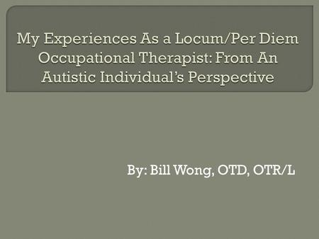By: Bill Wong, OTD, OTR/L.  Licensed occupational therapist since October 2012 in US  Received my OT masters in 2011, clinical doctorate in 2013  Currently.