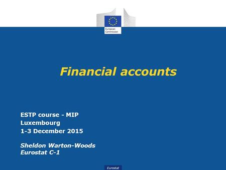 Eurostat Financial accounts ESTP course - MIP Luxembourg 1-3 December 2015 Sheldon Warton-Woods Eurostat C-1.