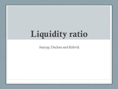 Liquidity ratio Junyup, Dachan and Rithvik. Liquidity Ratios Calculates how easily a firm can pay its short term financial obligations. 2 main liquidity.