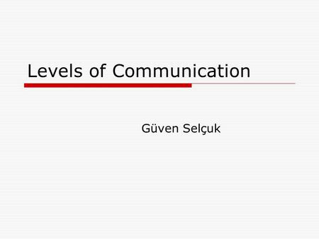Levels of Communication Güven Selçuk. Levels of communication  Intra-personal  Inter-personal  Group  Organizational  Mass  This classification.