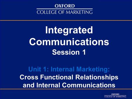 Integrated Communications Session 1 Unit 1: Internal Marketing: Cross Functional Relationships and Internal Communications.