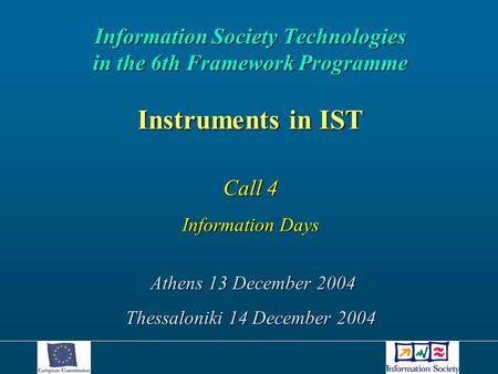Information Society Technologies in the 6th Framework Programme Instruments in IST Call 4 Information Days Athens 13 December 2004 Athens 13 December 2004.