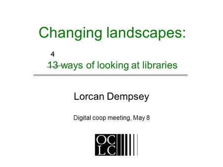 Changing landscapes: 13 ways of looking at libraries Lorcan Dempsey Digital coop meeting, May 8 4.