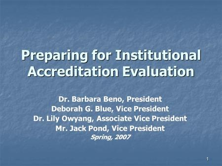1 Preparing for Institutional Accreditation Evaluation Dr. Barbara Beno, President Deborah G. Blue, Vice President Dr. Lily Owyang, Associate Vice President.