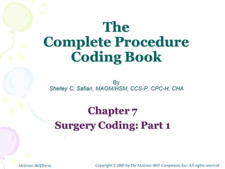 The Complete Procedure Coding Book By Shelley C. Safian, MAOM/HSM, CCS-P, CPC-H, CHA Chapter 7 Surgery Coding: Part 1 Copyright © 2009 by The McGraw-Hill.