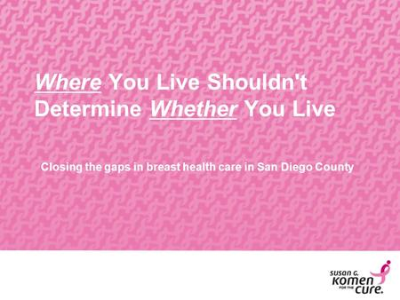 Where You Live Shouldn't Determine Whether You Live Closing the gaps in breast health care in San Diego County.