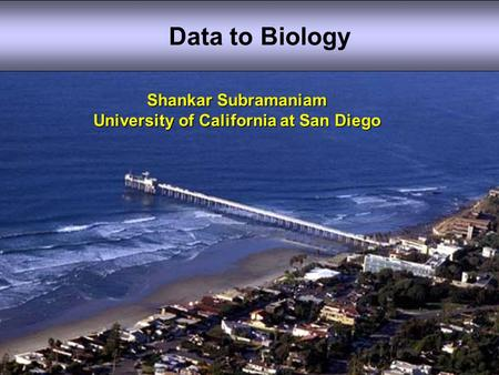 Shankar Subramaniam University of California at San Diego Data to Biology.