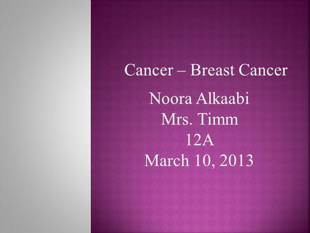 Noora Alkaabi Mrs. Timm 12A March 10, 2013 Cancer – Breast Cancer.