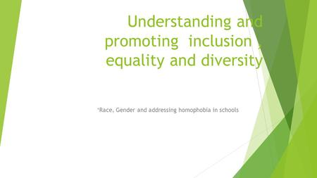 Understanding and promoting inclusion, equality and diversity 'Race, Gender and addressing homophobia in schools.