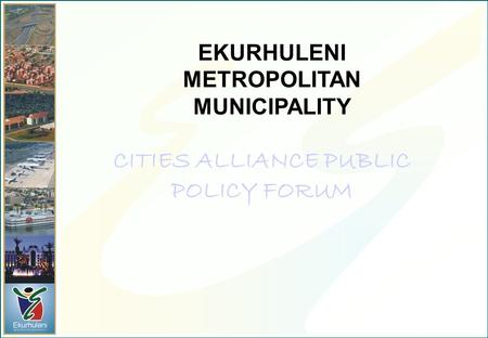 EKURHULENI METROPOLITAN MUNICIPALITY CITIES ALLIANCE PUBLIC POLICY FORUM.