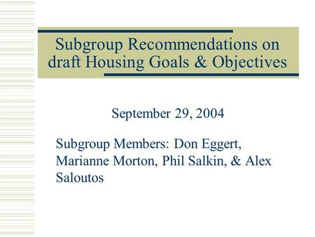 Subgroup Recommendations on draft Housing Goals & Objectives September 29, 2004 Subgroup Members: Don Eggert, Marianne Morton, Phil Salkin, & Alex Saloutos.