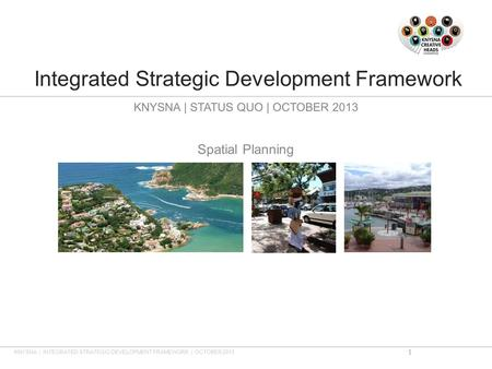Integrated Strategic Development Framework KNYSNA | STATUS QUO | OCTOBER 2013 Spatial Planning KNYSNA | INTEGRATED STRATEGIC DEVELOPMENT FRAMEWORK | OCTOBER.