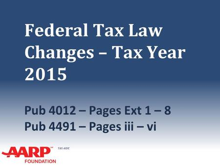 TAX-AIDE Federal Tax Law Changes – Tax Year 2015 Pub 4012 – Pages Ext 1 – 8 Pub 4491 – Pages iii – vi.