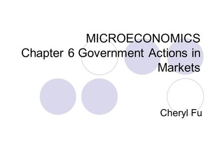 MICROECONOMICS Chapter 6 Government Actions in Markets Cheryl Fu.